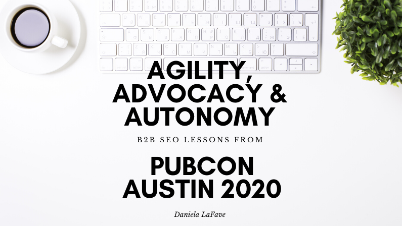 Agility, Advocacy & Autonomy: B2B SEO Lessons from Pubcon Austin 2020