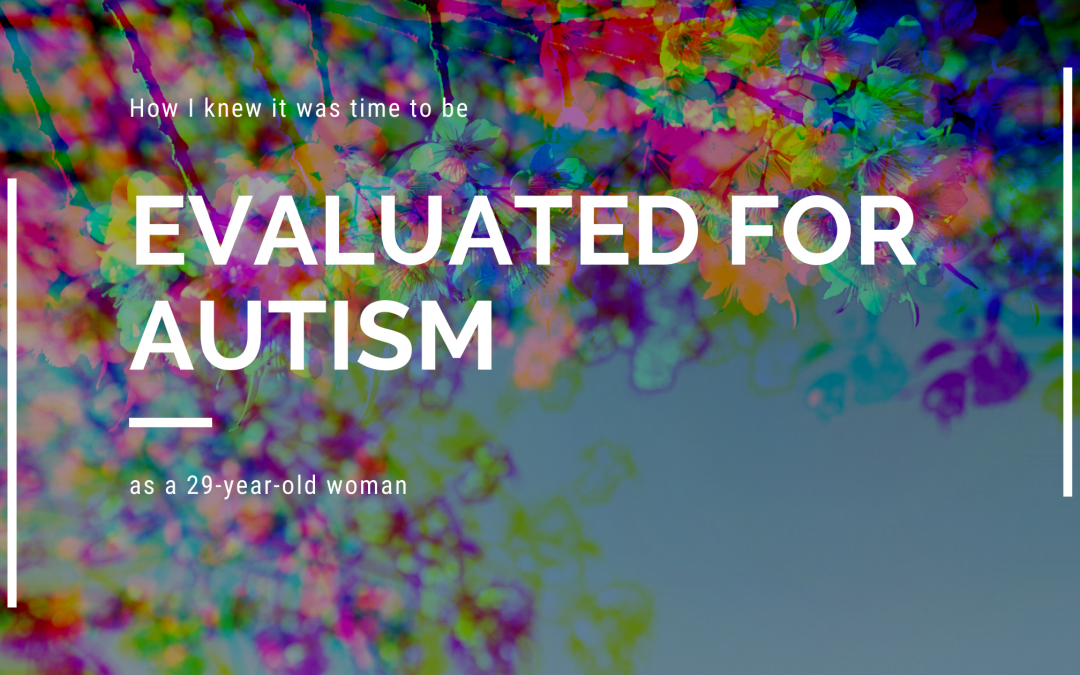 how i knew it was time to be evaluated for autism as a 29 year old woman